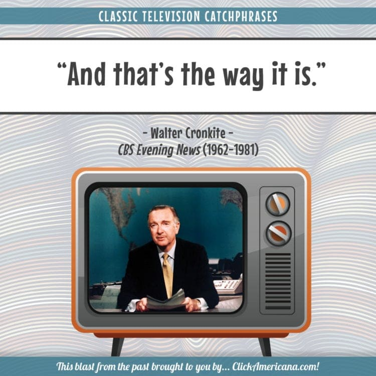 Walter Cronkite's newscast catchphrase - And that's the way it is