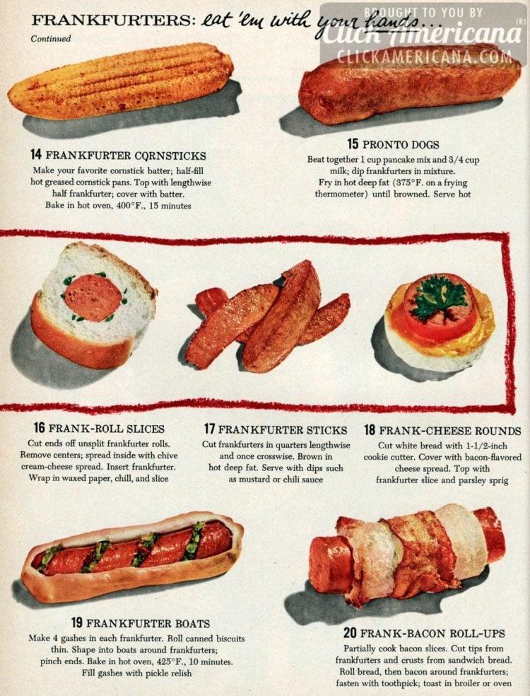 Frankfurter cornsticks, Pronto dogs, Frank-roll slices, Frankfurter sticks, Frank-cheese rounds, Frankfurter boats, Frank-bacon roll-ups